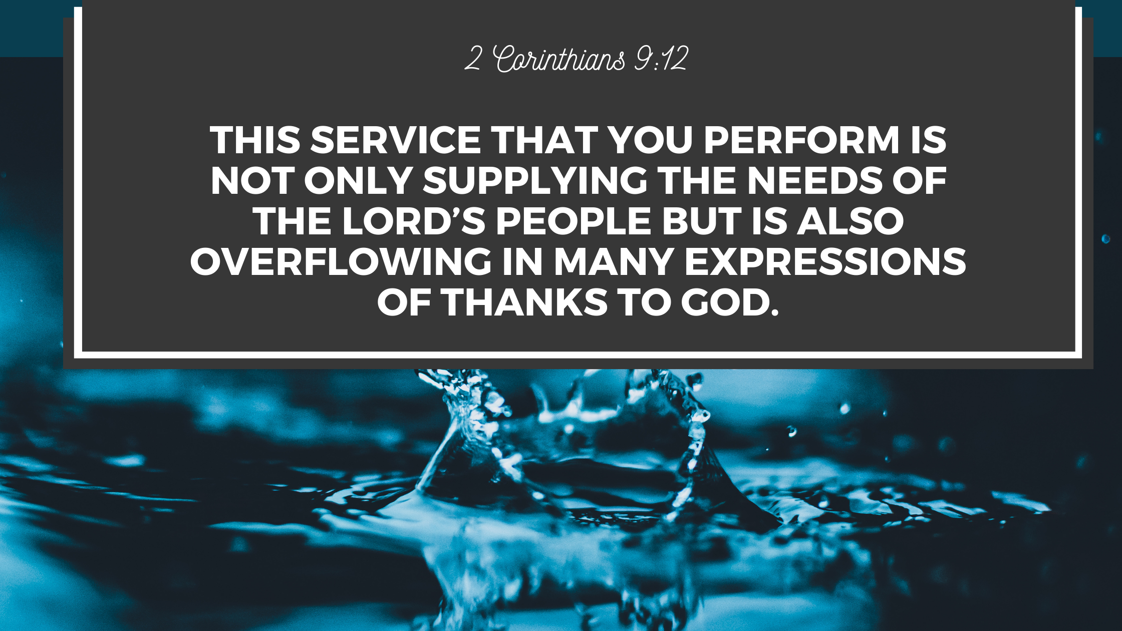 2 Corinthians 912 This service that you perform is not only supplying the needs of the Lord's people but is also overflowing in many expressions of t