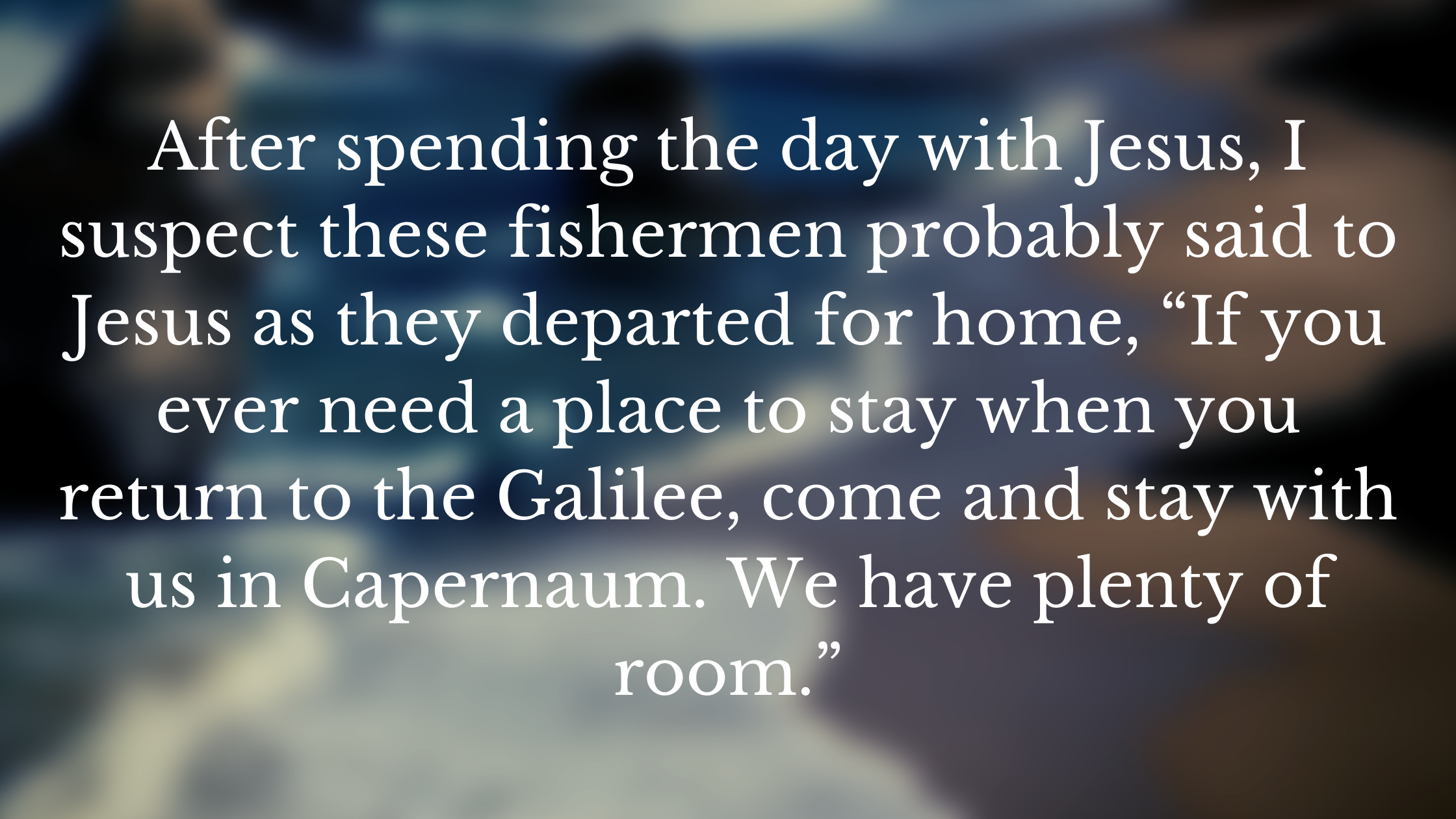 """After spending the day with Jesus, I suspect these fishermen probably said to Jesus as they departed for home, """"If you ever need a place to stay when"""