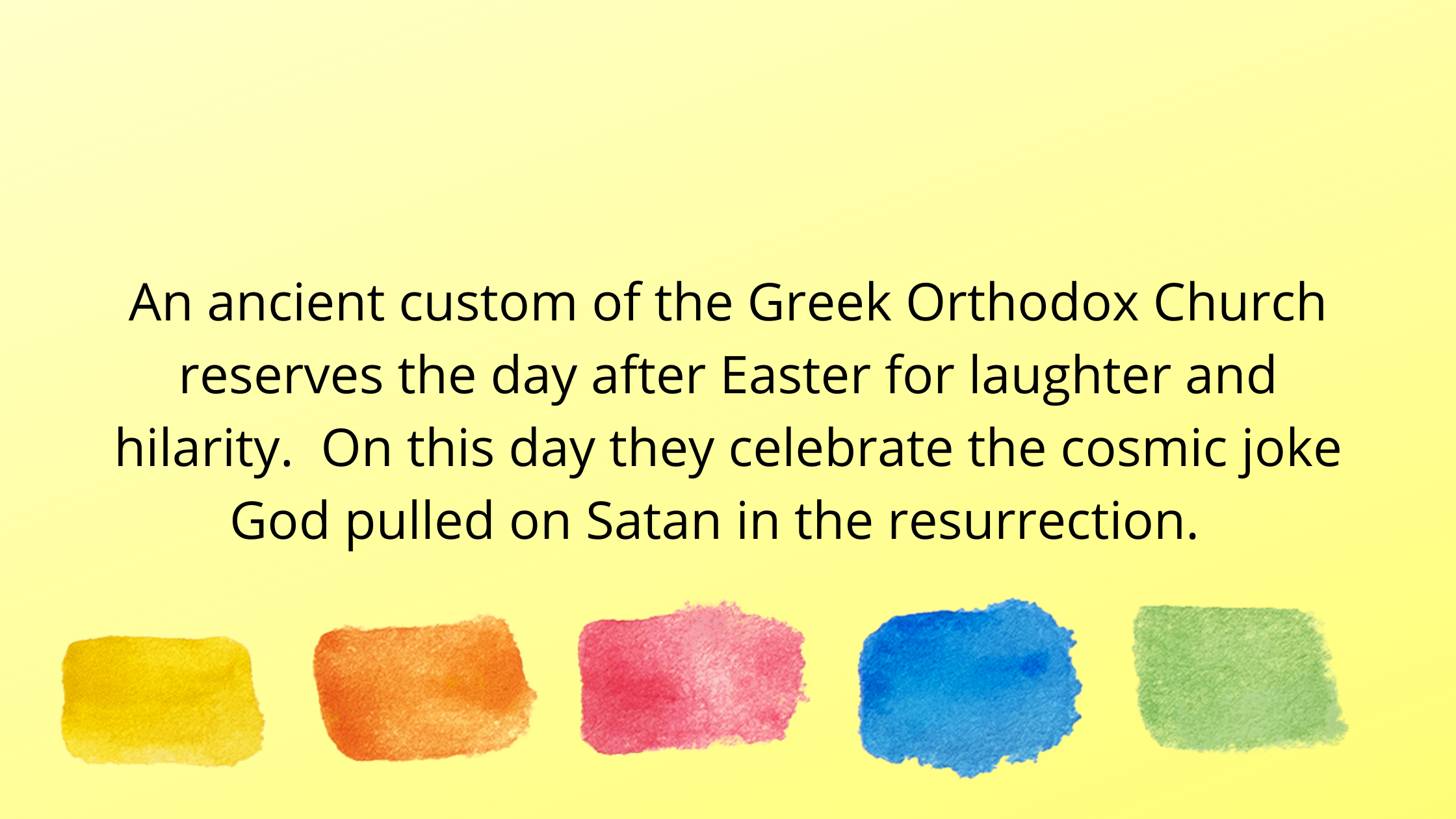 An ancient custom of the Greek Orthodox Church reserves the day after Easter for laughter and hilarity. On this day they celebrate the cosmic joke God
