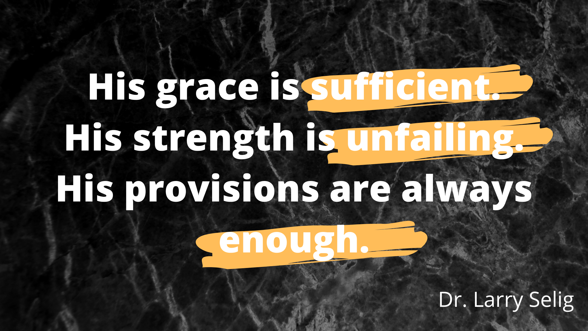His grace is sufficient. His strength is unfailing. His provisions are always enough.