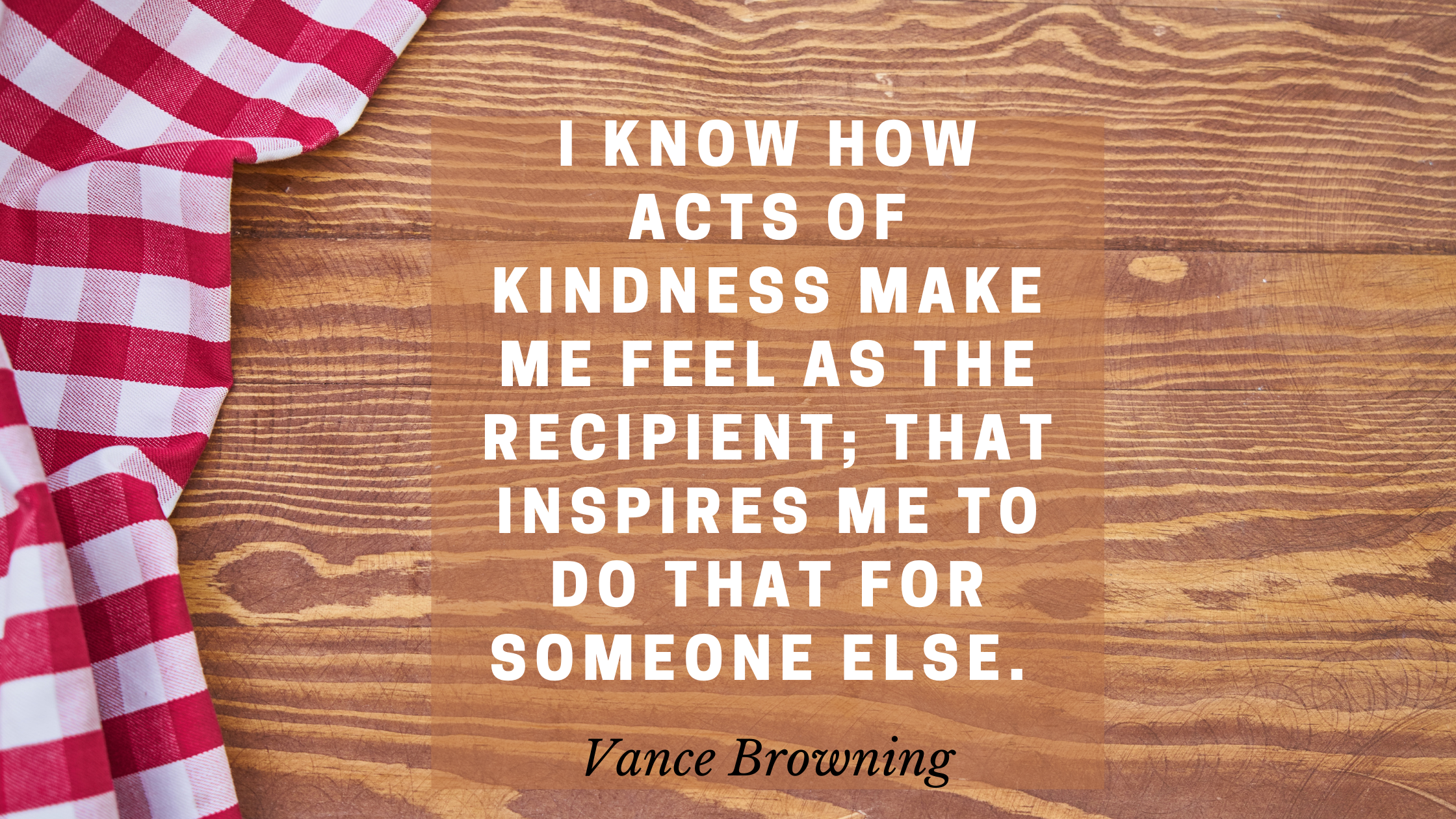 I know how acts of kindness make me feel as the recipient; that inspires me to do that for someone else.