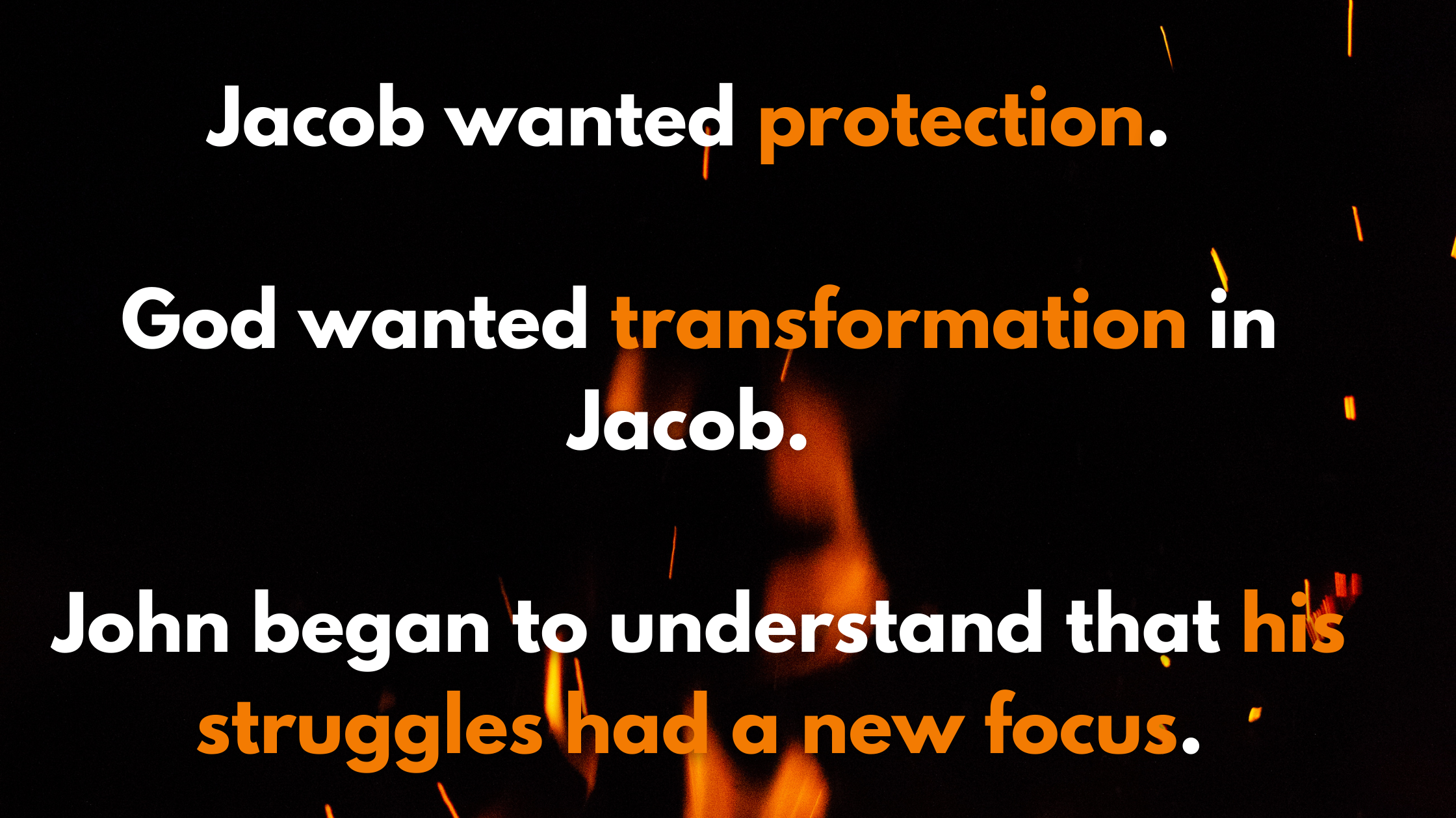 Jacob wanted protection. God wanted transformation in Jacob. John began to understand that his struggles had a new focus.