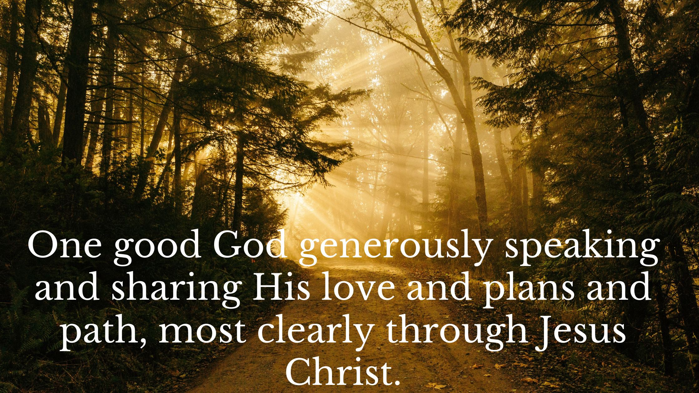 One good God generously speaking and sharing His love and plans and path, most clearly through Jesus Christ.