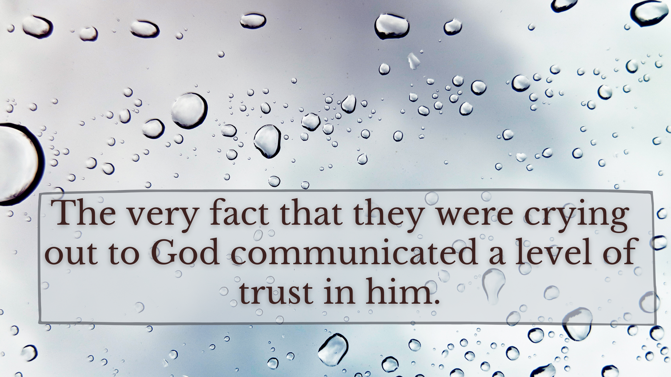 The very fact that they were crying out to God communicated a level of trust in him.