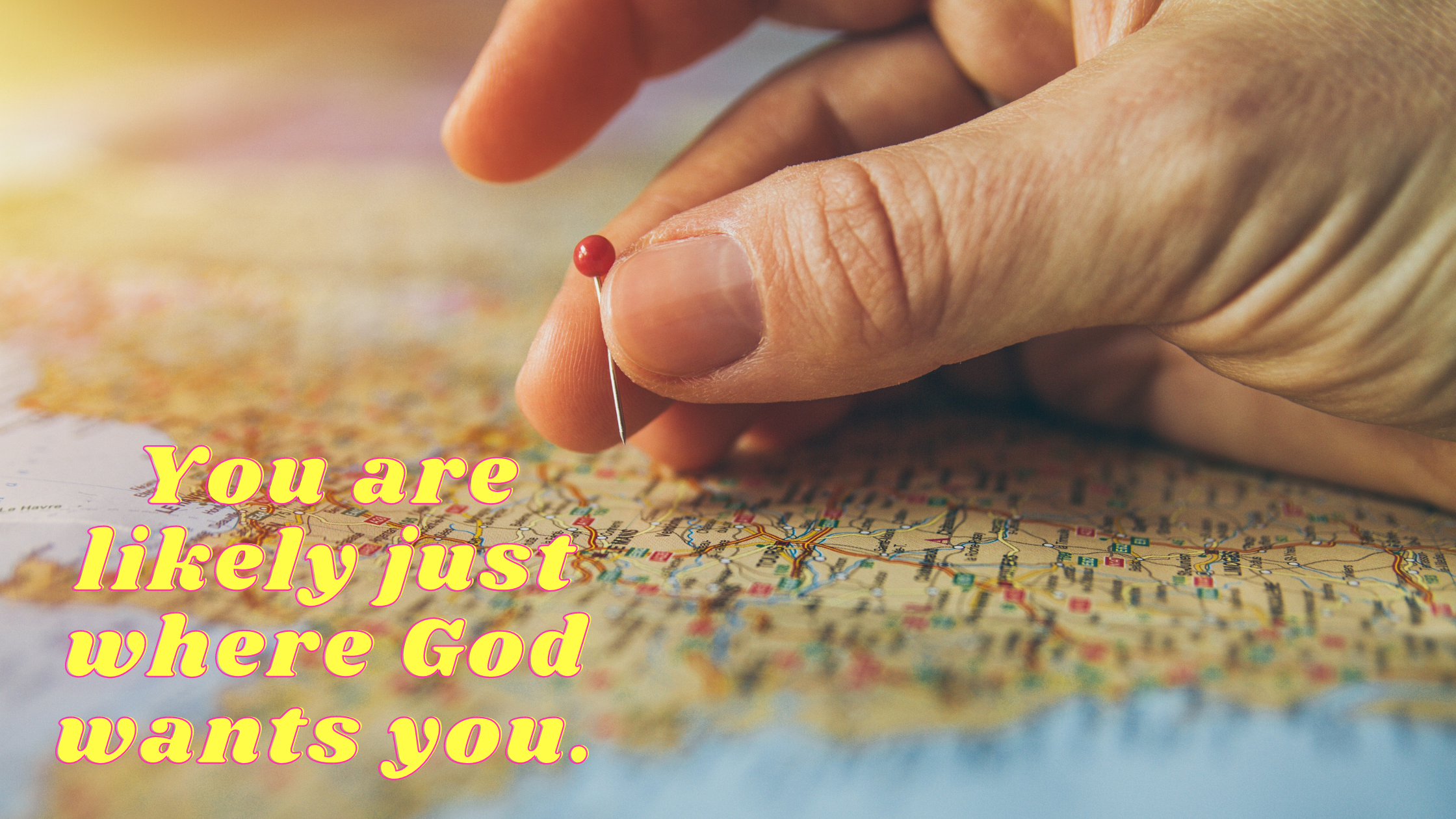 You are likely just where God wants you.