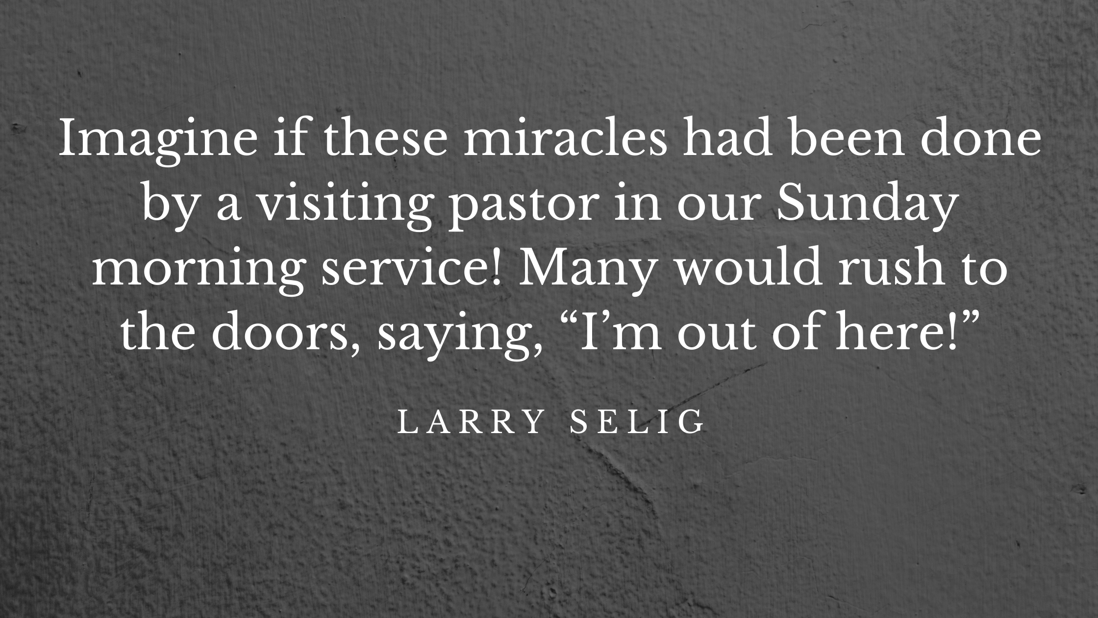 """imagine if these miracles had been done by a visiting pastor in our Sunday morning service! Many would rush to the doors, saying, """"I'm out of here!"""""""