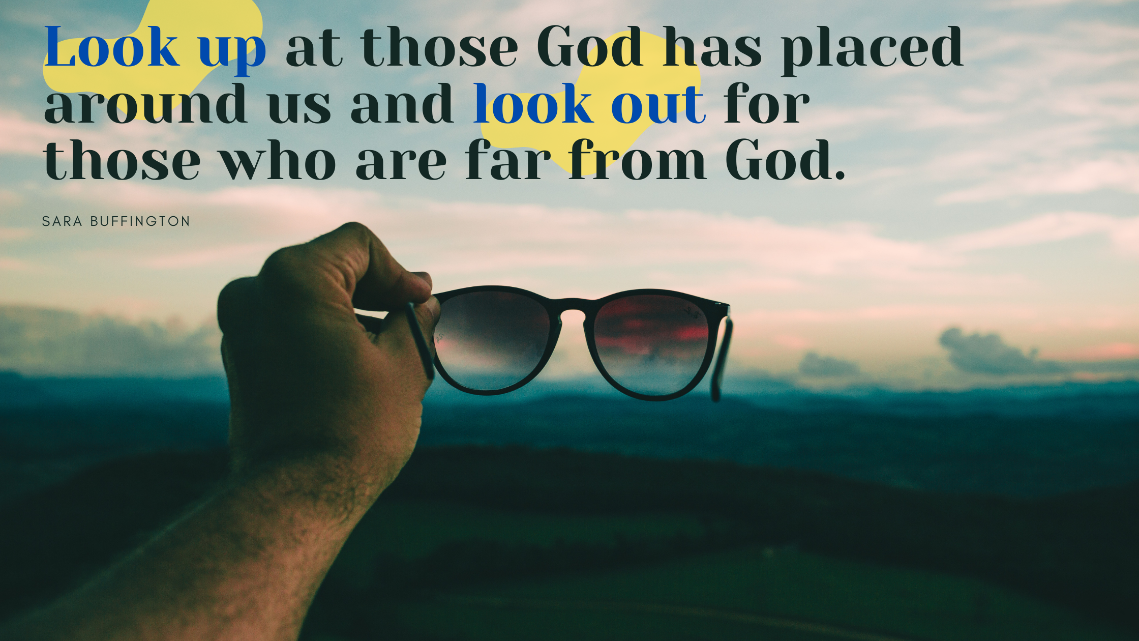 look up at those God has placed around us and to look out for those who are far from God.