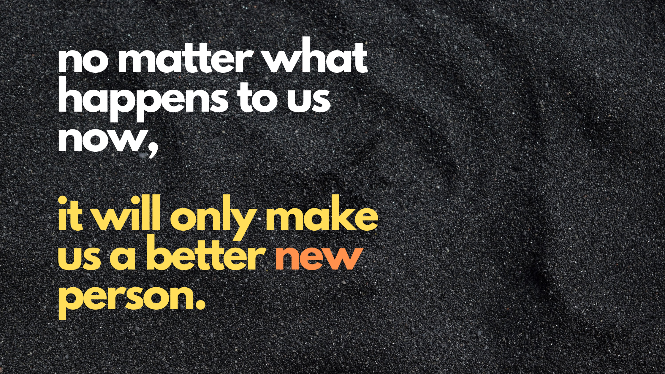 no matter what happens to us now, it will only make us a better new person.